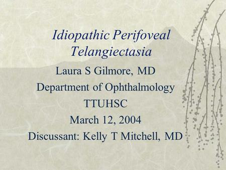 Idiopathic Perifoveal Telangiectasia Laura S Gilmore, MD Department of Ophthalmology TTUHSC March 12, 2004 Discussant: Kelly T Mitchell, MD.
