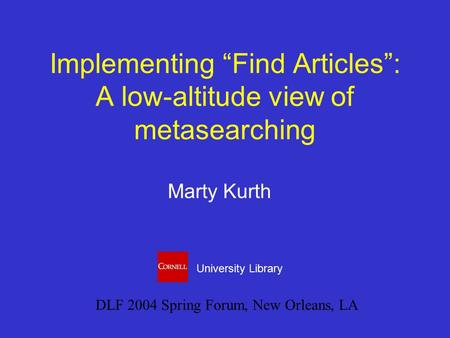 "Implementing ""Find Articles"": A low-altitude view of metasearching Marty Kurth DLF 2004 Spring Forum, New Orleans, LA University Library."
