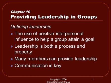Copyright c 2006 Oxford University Press 1 Chapter 10 Providing Leadership in Groups Defining leadership The use of positive interpersonal influence to.