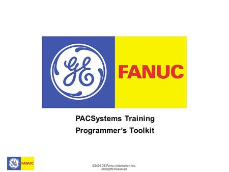 ©2005 GE Fanuc Automation, Inc. All Rights Reserved PACSystems Training Programmer's Toolkit.