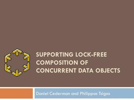 SUPPORTING LOCK-FREE COMPOSITION OF CONCURRENT DATA OBJECTS Daniel Cederman and Philippas Tsigas.