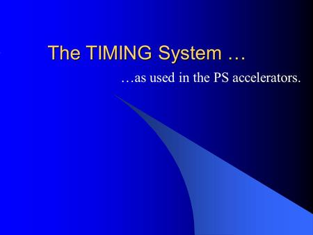 The TIMING System … …as used in the PS accelerators.
