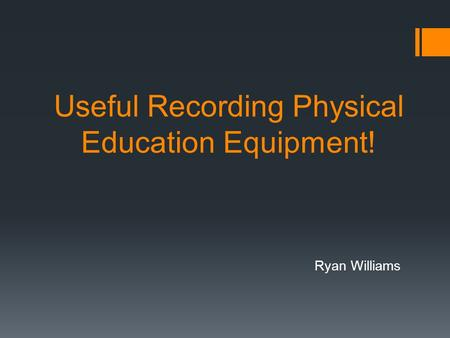 Useful Recording Physical Education Equipment! Ryan Williams.