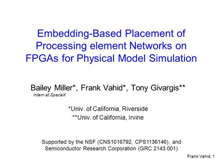 Frank Vahid, 1 Embedding-Based Placement of Processing element Networks on FPGAs for Physical Model Simulation Bailey Miller*, Frank Vahid*, Tony Givargis**