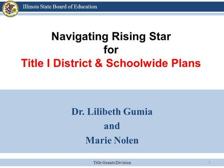 Title Grants Division Illinois State Board of Education 1 Navigating Rising Star for Title I District & Schoolwide Plans Dr. Lilibeth Gumia and Marie Nolen.