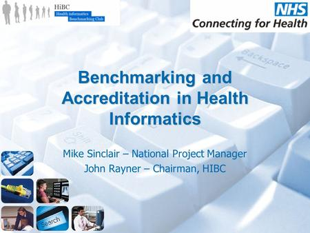 Benchmarking and Accreditation in Health Informatics Mike Sinclair – National Project Manager John Rayner – Chairman, HIBC.