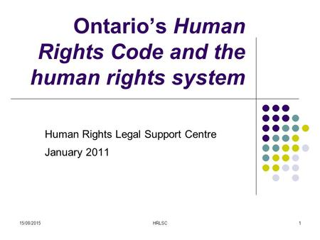 15/08/2015HRLSC1 Ontario's Human Rights Code and the human rights system Human Rights Legal Support Centre January 2011.