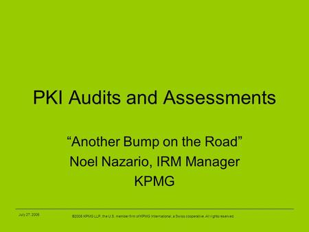 "©2005 KPMG LLP, the U.S. member firm of KPMG International, a Swiss cooperative. All rights reserved. July 27, 2005 PKI Audits and Assessments ""Another."