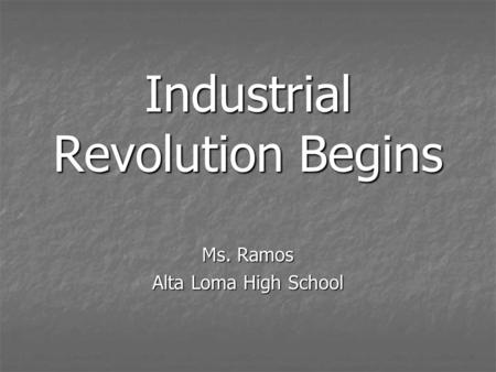 Industrial Revolution Begins Ms. Ramos Alta Loma High School.