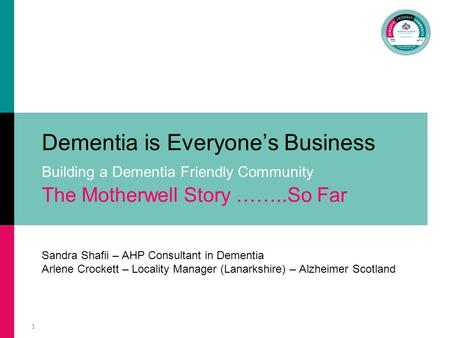 1 Dementia is Everyone's Business Building a Dementia Friendly Community The Motherwell Story ……..So Far Sandra Shafii – AHP Consultant in Dementia Arlene.
