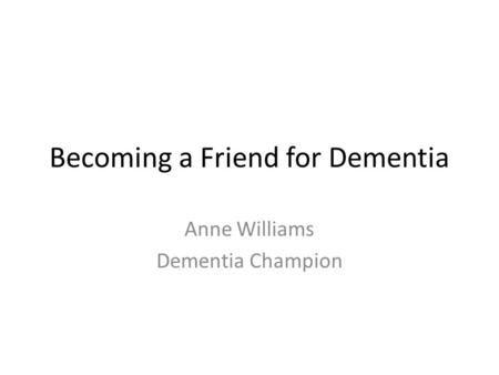 Becoming a Friend for Dementia Anne Williams Dementia Champion.