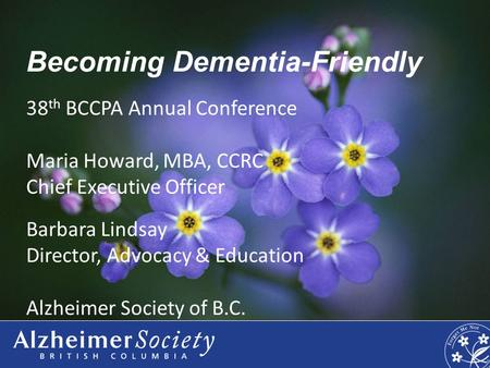 Becoming Dementia-Friendly 38 th BCCPA Annual Conference Maria Howard, MBA, CCRC Chief Executive Officer Barbara Lindsay Director, Advocacy & Education.