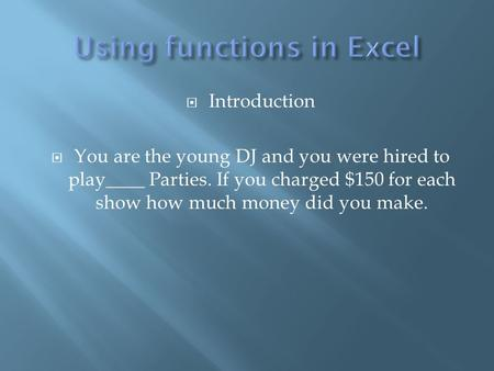  Introduction  You are the young DJ and you were hired to play____ Parties. If you charged $150 for each show how much money did you make.