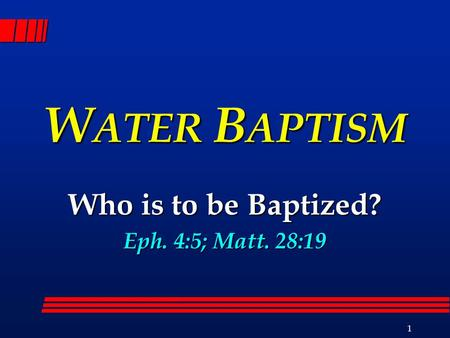 1 W ATER B APTISM Who is to be Baptized? Eph. 4:5; Matt. 28:19.