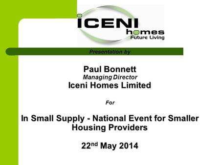 Paul Bonnett Iceni Homes Limited In Small Supply - National Event for Smaller Housing Providers 22 nd May 2014 Presentation by Paul Bonnett Managing Director.