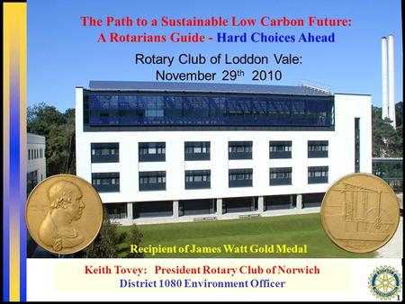 1 Recipient of James Watt Gold Medal Keith Tovey: President Rotary Club of Norwich District 1080 Environment Officer Rotary Club of Loddon Vale: November.