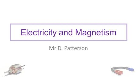 Electricity and Magnetism Mr D. Patterson. Outcomes explain the torque produced by the force on a rectangular coil carrying a current in a magnetic field—this.