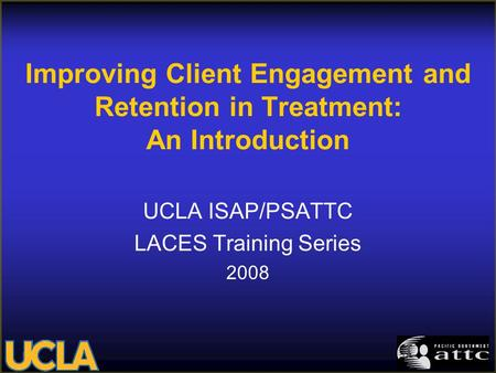Improving Client Engagement and Retention in Treatment: An Introduction UCLA ISAP/PSATTC LACES Training Series 2008.