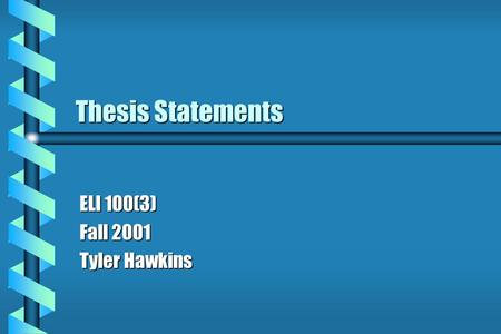 Thesis Statements ELI 100(3) Fall 2001 Tyler Hawkins.