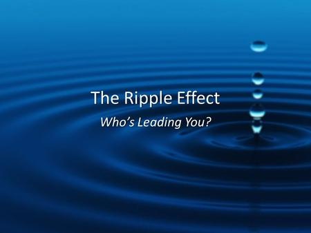 The Ripple Effect Who's Leading You?. ROAD TRIP.