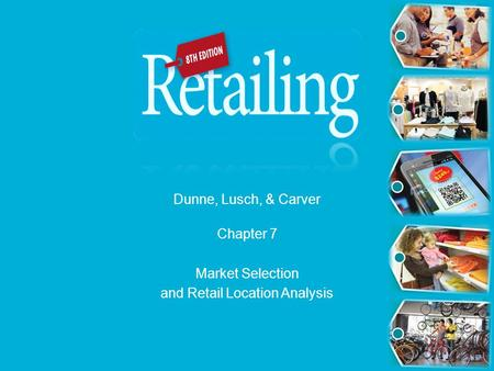 Dunne, Lusch, & Carver Chapter 7 Market Selection and Retail Location Analysis.