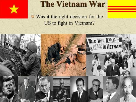 The Vietnam War Was it the right decision for the US to fight in Vietnam?