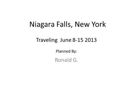 Niagara Falls, New York Ronald G. Traveling June 8-15 2013 Planned By: