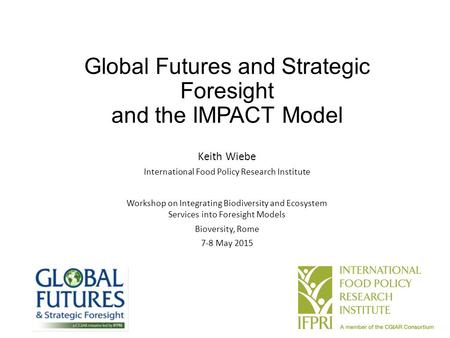 Global Futures and Strategic Foresight and the IMPACT Model Keith Wiebe International Food Policy Research Institute Workshop on Integrating Biodiversity.