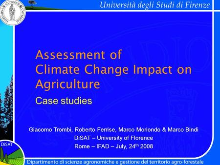Assessment of Climate Change Impact on Agriculture Giacomo Trombi, Roberto Ferrise, Marco Moriondo & Marco Bindi DiSAT – University of Florence Rome –