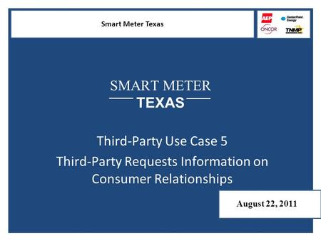 Smart Meter Texas SMART METER TEXAS Third-Party Use Case 5 Third-Party Requests Information on Consumer Relationships August 22, 2011.