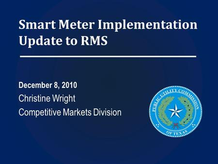 Smart Meter Implementation Update to RMS December 8, 2010 Christine Wright Competitive Markets Division.
