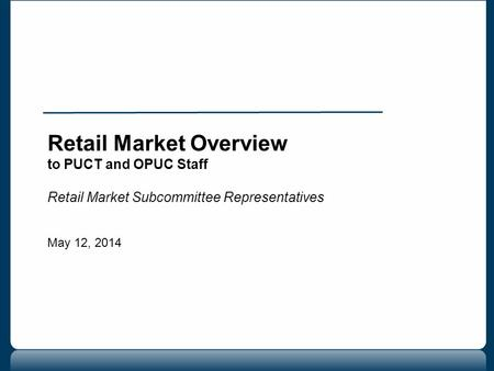 Retail Market Overview to PUCT and OPUC Staff Retail Market Subcommittee Representatives May 12, 2014.