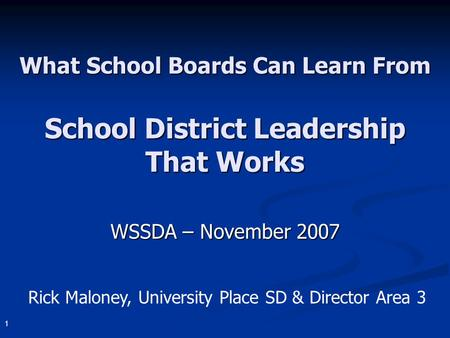 1 What School Boards Can Learn From School District Leadership That Works WSSDA – November 2007 Rick Maloney, University Place SD & Director Area 3.