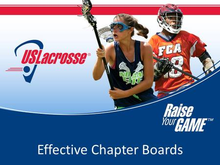 Effective Chapter Boards. Effective Chapter Boards: Definition Boards – US Lacrosse viewpoint: – As a non-profit organization, the board is legally accountable.