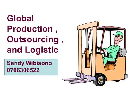 Global Production, Outsourcing, and Logistic Sandy Wibisono 0706306522.