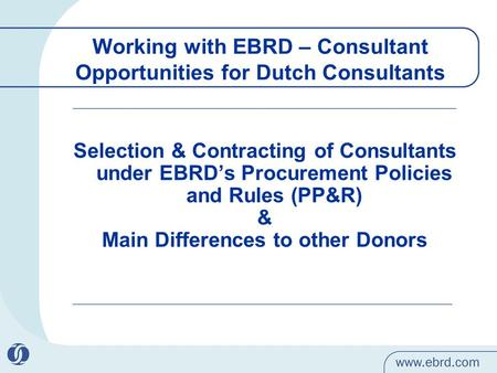 Working with EBRD – Consultant Opportunities for Dutch Consultants Selection & Contracting of Consultants under EBRD's Procurement Policies and Rules (PP&R)