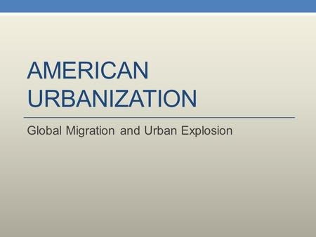 AMERICAN URBANIZATION Global Migration and Urban Explosion.