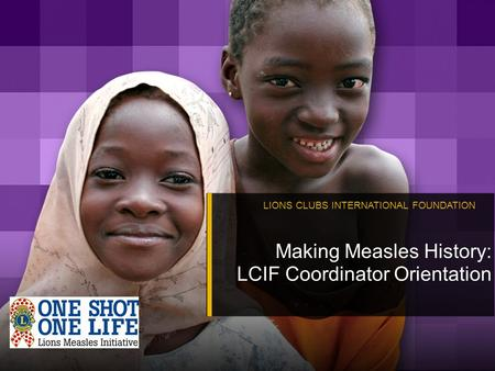 LIONS CLUBS INTERNATIONAL FOUNDATION Making Measles History: LCIF Coordinator Orientation.