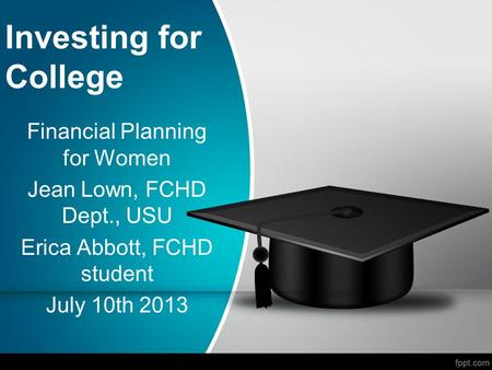 Investing for College Financial Planning for Women Jean Lown, FCHD Dept., USU Erica Abbott, FCHD student July 10th 2013.
