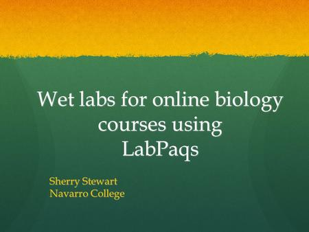 Wet labs for online biology courses using LabPaqs Sherry Stewart Navarro College.