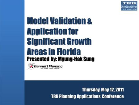 Model Validation & Application for Significant Growth Areas in Florida Presented by: Myung-Hak Sung Thursday, May 12, 2011 TRB Planning Applications Conference.