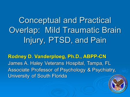 Conceptual and Practical Overlap: Mild Traumatic Brain Injury, PTSD, and Pain Rodney D. Vanderploeg, Ph.D., ABPP-CN James A. Haley Veterans Hospital, Tampa,