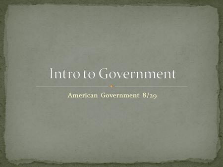 Intro to Government American Government 8/29.