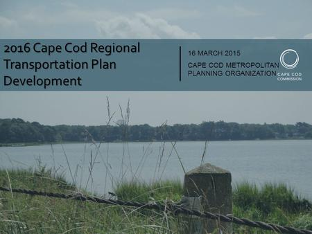 2016 Cape Cod Regional Transportation Plan Development 16 MARCH 2015 CAPE COD METROPOLITAN PLANNING ORGANIZATION.