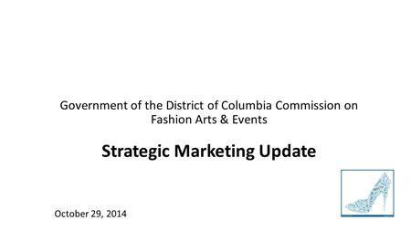 Government of the District of Columbia Commission on Fashion Arts & Events Strategic Marketing Update October 29, 2014.