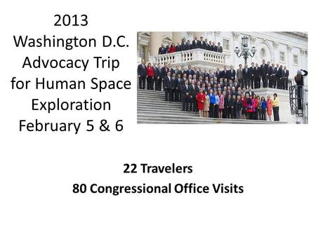 2013 Washington D.C. Advocacy Trip for Human Space Exploration February 5 & 6 22 Travelers 80 Congressional Office Visits.