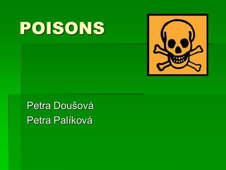 POISONS Petra Doušová Petra Palíková. What is a poison?  poisons are substances that can cause injury, illness or death to organism, usually by chemical.