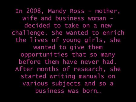 In 2008, Mandy Ross - mother, wife and business woman - decided to take on a new challenge. She wanted to enrich the lives of young girls, she wanted to.