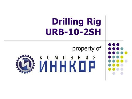 "Drilling Rig URB-10-2SH property of. 2 ""INNCOR"" Company Presents multipurpose drilling rig ""Buran"" URB-10-2SH, for the first time designed by the method."