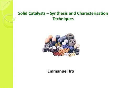 Solid Catalysts – Synthesis and Characterisation Techniques Emmanuel Iro.
